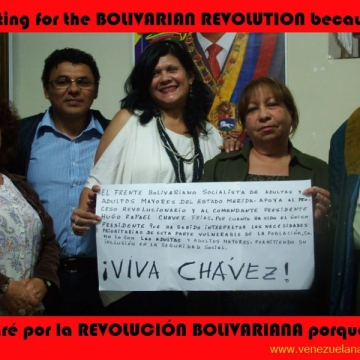 """The Bolivarian Socialist Front of Older Adults of Merida State supports the revolutionary process and president Hugo Rafael Chavez Frias because he is the only president who has known how to understand the priorities and needs of this vulnerable sector of the population, as older adults are, thereby allowing for their inclusion in social security. Long live Chavez!"""