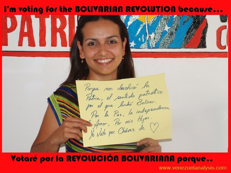 "I'm voting for the Bolivarian revolution because... ""it returned our homeland to us, the patriotic meaning that Bolivar struggled for. For peace, independence, love, for my children, I vote for Chavez""."